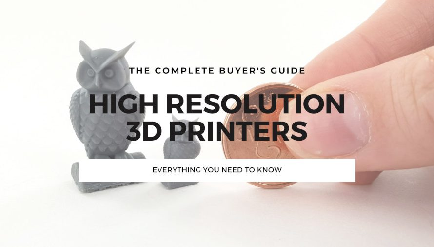 The Complete High Resolution 3D Printer Buyer's Guide